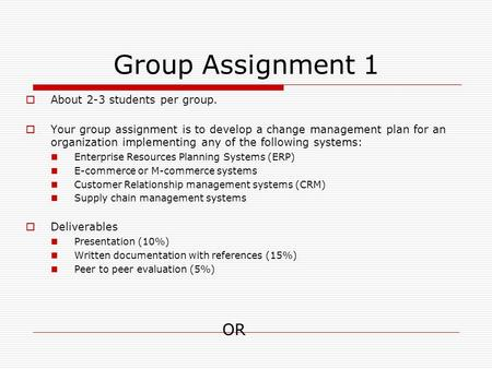 Group Assignment 1  About 2-3 students per group.  Your group assignment is to develop a change management plan for an organization implementing any.