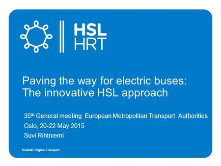 Helsinki Region Transport 35 th General meeting European Metropolitan Transport Authorities Oslo, 20-22 May 2015 Suvi Rihtniemi Paving the way for electric.