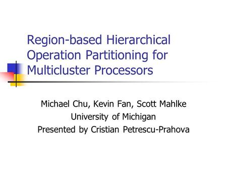 Region-based Hierarchical Operation Partitioning for Multicluster Processors Michael Chu, Kevin Fan, Scott Mahlke University of Michigan Presented by Cristian.