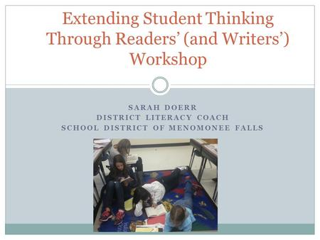 SARAH DOERR DISTRICT LITERACY COACH SCHOOL DISTRICT OF MENOMONEE FALLS Extending Student Thinking Through Readers' (and Writers') Workshop.