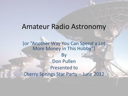 "Amateur Radio Astronomy (or ""Another Way You Can Spend a Lot More Money in This Hobby"") By Don Pullen Presented to Cherry Springs Star Party – June 2012."