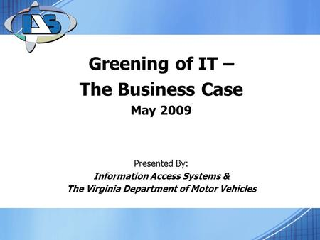 Greening of IT – The Business Case May 2009 Presented By: Information Access Systems & The Virginia Department of Motor Vehicles.