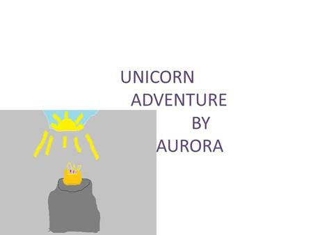 UNICORN ADVENTURE BY AURORA. Once upon a time there were five magic unicorns. They all had names Allie, Phoxine, Page and Jess.