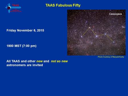 TAAS Fabulous Fifty Photo Courtesy of Naoyuki Kurita Friday November 6, 2015 1900 MST (7:00 pm) All TAAS and other new and not so new astronomers are invited.