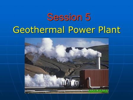 Session 5 Geothermal Power Plant. What is Geothermal Energy? Geo (Greek) – earth Thermal - relating to, using, producing, or caused by heat.