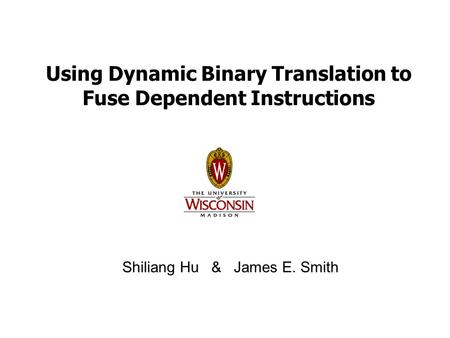 Using Dynamic Binary Translation to Fuse Dependent Instructions Shiliang Hu & James E. Smith.