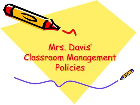 Mrs. Davis' Classroom Management Policies. Classroom Rules 1.Enter and exit the room orderly and quietly. 2.Stay in your seat. 3.Talk only with permission.