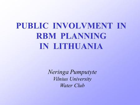 PUBLIC INVOLVMENT IN RBM PLANNING IN LITHUANIA Neringa Pumputyte Vilnius University Water Club.
