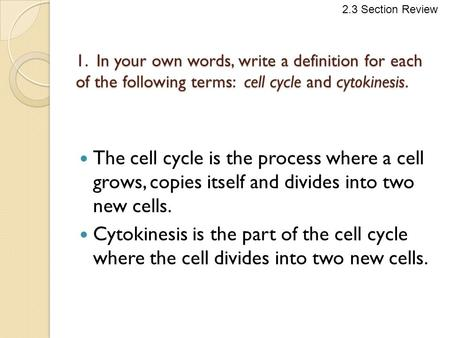1. In your own words, write a definition for each of the following terms: cell cycle and cytokinesis. The cell cycle is the process where a cell grows,