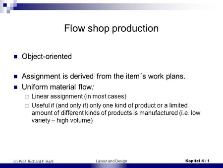 Layout and Design Kapitel 4 / 1 (c) Prof. Richard F. Hartl Flow shop production Object-oriented Assignment is derived from the item´s work plans. Uniform.