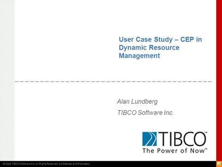 © 2005 TIBCO Software Inc. All Rights Reserved. Confidential and Proprietary. User Case Study – CEP in Dynamic Resource Management Alan Lundberg TIBCO.