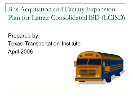 Bus Acquisition and Facility Expansion Plan for Lamar Consolidated ISD (LCISD) Prepared by Texas Transportation Institute April 2006.