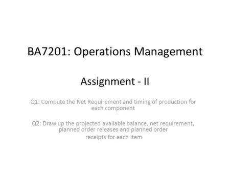 BA7201: Operations Management Assignment - II Q1: Compute the Net Requirement and timing of production for each component Q2: Draw up the projected available.