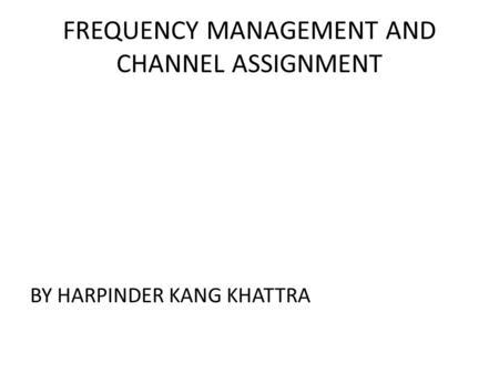 FREQUENCY MANAGEMENT AND CHANNEL ASSIGNMENT BY HARPINDER KANG KHATTRA.