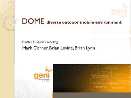 DOME DOME diverse outdoor mobile environment Cluster D Spiral 2 meeting Mark Corner, Brian Levine, Brian Lynn.