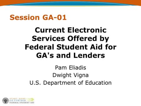 Session GA-01 Current Electronic Services Offered by Federal Student Aid for GA's and Lenders Pam Eliadis Dwight Vigna U.S. Department of Education.