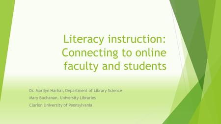 Literacy instruction: Connecting to online faculty and students Dr. Marilyn Harhai, Department of Library Science Mary Buchanan, University Libraries Clarion.