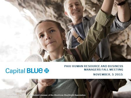 11 Capital BlueCross is an Independent Licensee of the BlueCross BlueShield Association NOVEMBER, 5 2015 PAIU HUMAN RESOURCE AND BUSINESS MANAGERS FALL.