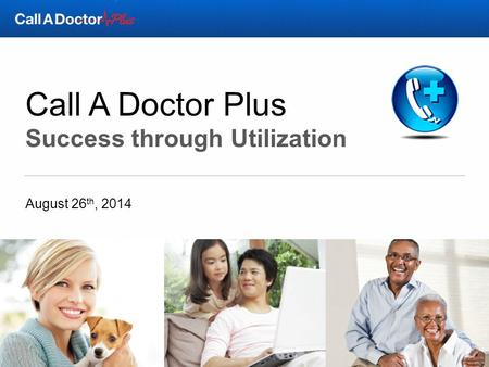 Call A Doctor Plus Success through Utilization August 26 th, 2014.