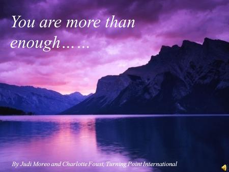 You are more than enough…… By Judi Moreo and Charlotte Foust, Turning Point International.