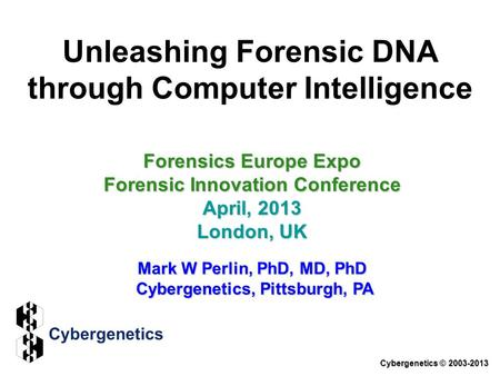 Unleashing Forensic DNA through Computer Intelligence Forensics Europe Expo Forensic Innovation Conference April, 2013 London, UK Mark W Perlin, PhD, MD,