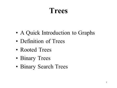 1 Trees A Quick Introduction to Graphs Definition of Trees Rooted Trees Binary Trees Binary Search Trees.