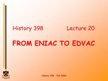 History 398 Fall 2004 History 398Lecture 20 FROM ENIAC TO EDVAC.