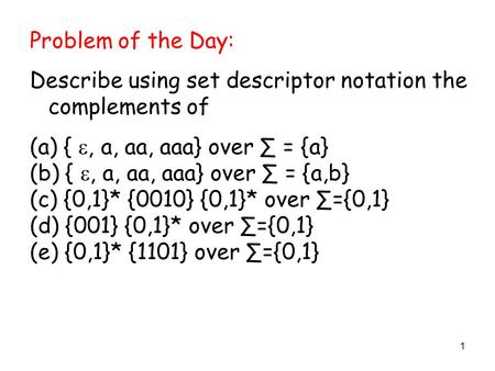 1 Problem of the Day: Describe using set descriptor notation the complements of (a) { , a, aa, aaa} over ∑ = {a} (b) { , a, aa, aaa} over ∑ = {a,b} (c)