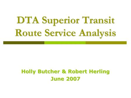 DTA Superior Transit Route Service Analysis Holly Butcher & Robert Herling June 2007.