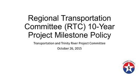Regional Transportation Committee (RTC) 10-Year Project Milestone Policy Transportation and Trinity River Project Committee October 26, 2015.