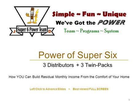 1 Left Click to Advance Slides ~ Best viewed FULL SCREEN Power of Super Six 3 Distributors + 3 Twin-Packs How YOU Can Build Residual Monthly Income From.