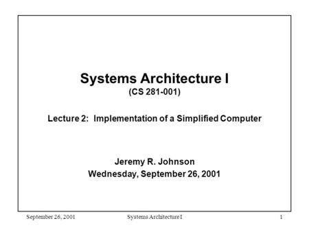 September 26, 2001Systems Architecture I1 Systems Architecture I (CS 281-001) Lecture 2: Implementation of a Simplified Computer Jeremy R. Johnson Wednesday,