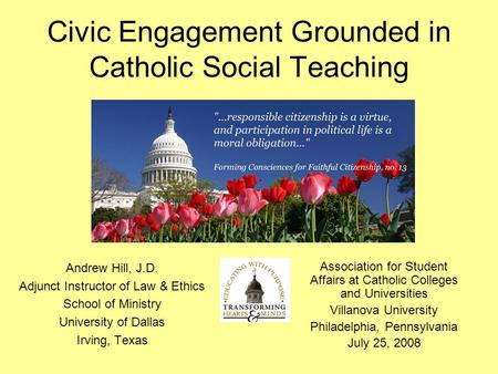 Civic Engagement Grounded in Catholic Social Teaching Andrew Hill, J.D. Adjunct Instructor of Law & Ethics School of Ministry University of Dallas Irving,