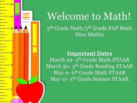 Welcome to Math! 5 th Grade Math/5 th Grade PAP Math Miss Mathis Important Dates March 29- 5 th Grade Math STAAR March 30- 5 th Grade Reading STAAR May.