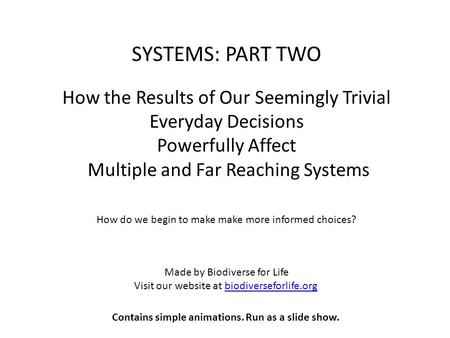 SYSTEMS: PART TWO How the Results of Our Seemingly Trivial Everyday Decisions Powerfully Affect Multiple and Far Reaching Systems Made by Biodiverse for.