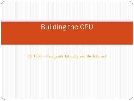 CS 1308 – Computer Literacy and the Internet Building the CPU.