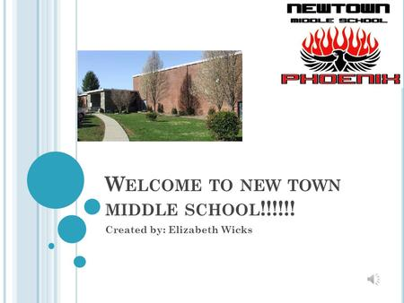 W ELCOME TO NEW TOWN MIDDLE SCHOOL !!!!!! Created by: Elizabeth Wicks.