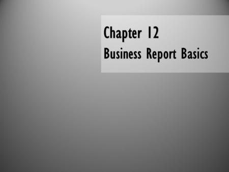 Chapter 12 Business Report Basics. Ch. 11, Slide 2 Business Report Basics Report Writing Process Structure and Organization Report DataResearch Characteristics.