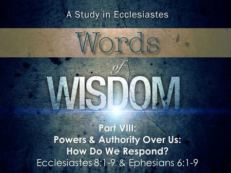 Part VIII: Powers & Authority Over Us: How Do We Respond? Ecclesiastes 8:1-9 & Ephesians 6:1-9.