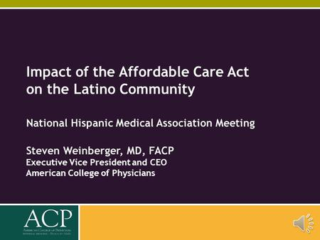 Impact of the Affordable Care Act on the Latino Community National Hispanic Medical Association Meeting Steven Weinberger, MD, FACP Executive Vice President.