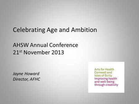 Celebrating Age and Ambition AHSW Annual Conference 21 st November 2013 Jayne Howard Director, AFHC.