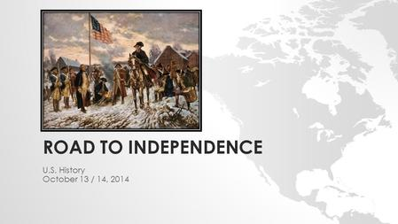 ROAD TO INDEPENDENCE U.S. History October 13 / 14, 2014.