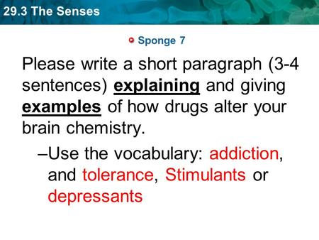 29.3 The Senses Sponge 7 Please write a short paragraph (3-4 sentences) explaining and giving examples of how drugs alter your brain chemistry. –Use the.