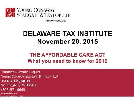 DELAWARE TAX INSTITUTE November 20, 2015 THE AFFORDABLE CARE ACT What you need to know for 2016 Timothy J. Snyder, Esquire Y OUNG C ONAWAY S TARGATT &