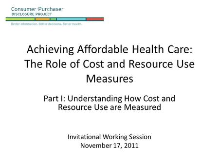 Achieving Affordable Health Care: The Role of Cost and Resource Use Measures Part I: Understanding How Cost and Resource Use are Measured Invitational.