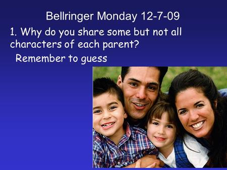 1. Why do you share some but not all characters of each parent? Remember to guess Bellringer Monday 12-7-09.