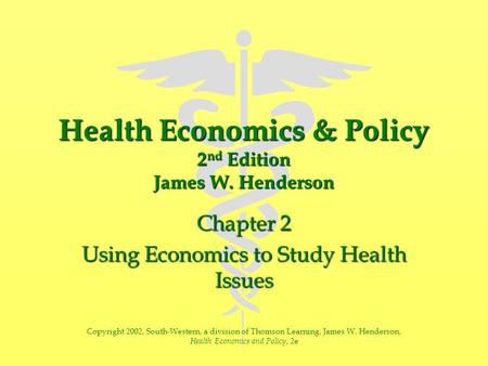 Health Economics & Policy 2 nd Edition James W. Henderson Chapter 2 Using Economics to Study Health Issues Copyright 2002, South-Western, a division of.