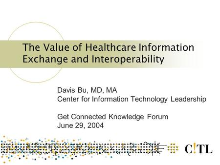 1 The Value of Healthcare Information Exchange and Interoperability Davis Bu, MD, MA Center for Information Technology Leadership Get Connected Knowledge.