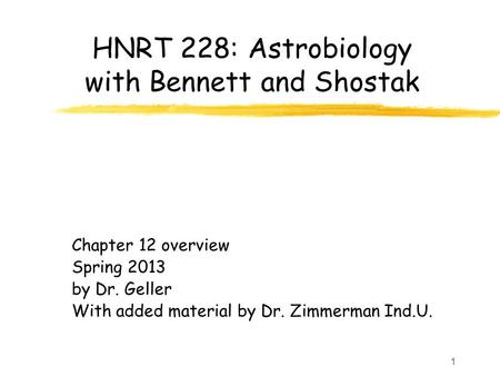 1 HNRT 228: Astrobiology with Bennett and Shostak Chapter 12 overview Spring 2013 by Dr. Geller With added material by Dr. Zimmerman Ind.U.