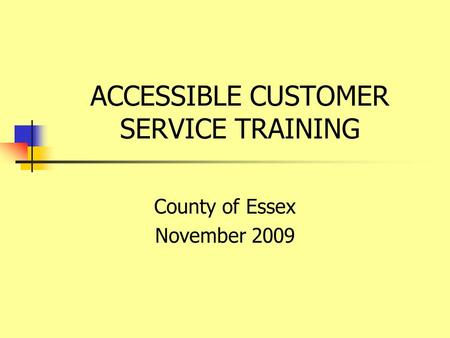 ACCESSIBLE CUSTOMER SERVICE TRAINING County of Essex November 2009.